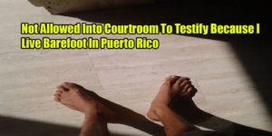 Not Allowed Into Courtroom To Testify Because I Live Barefoot In Puerto Rico