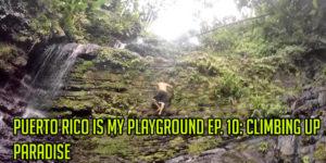 Puerto Rico Is My Playground EP. 10: Climbing Up Paradise